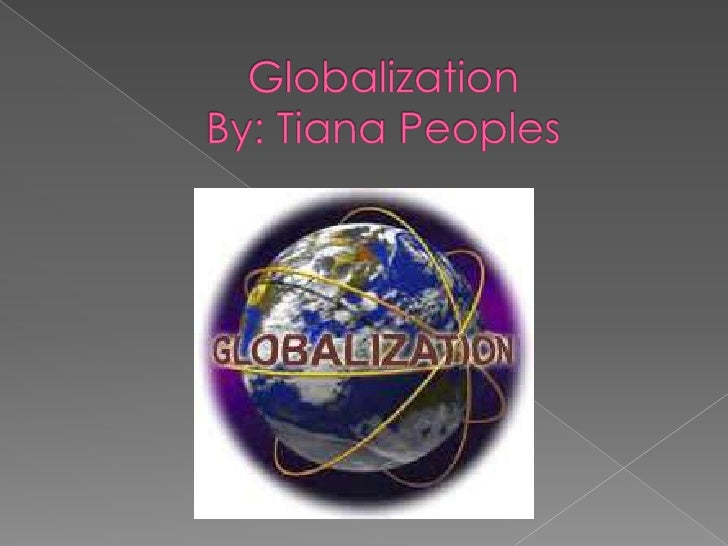 GlobalizationBy: Tiana Peoples<br />