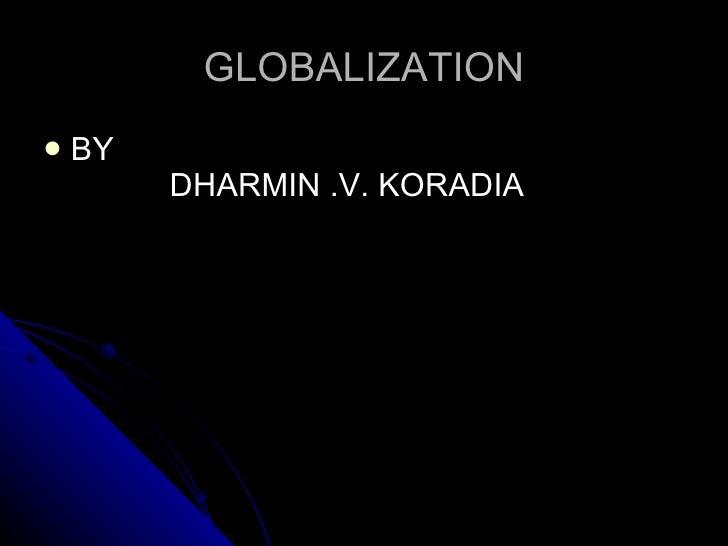 GLOBALIZATION <ul><li>BY  DHARMIN .V. KORADIA </li></ul>