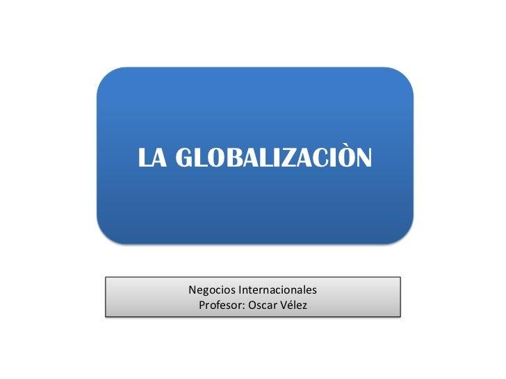 LA GLOBALIZACIÒN<br />Negocios Internacionales <br />Profesor: Oscar Vélez<br />
