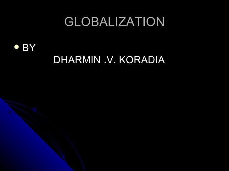 GLOBALIZATION   BY         DHARMIN .V. KORADIA