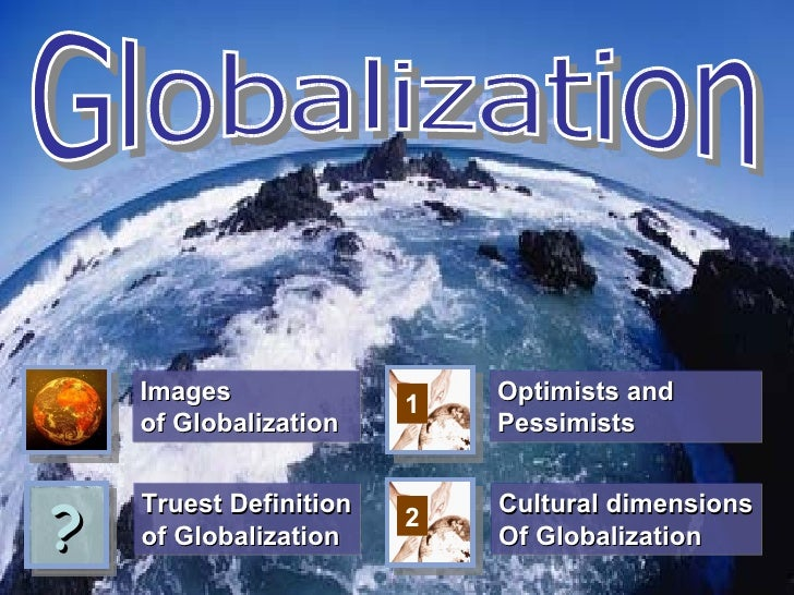 Images                  Optimists and                        1    of Globalization        Pessimists?    Truest Definition...