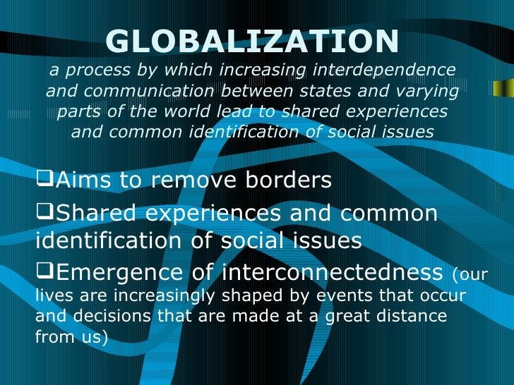 GLOBALIZATION a process by which increasing interdependence and communication between states and varying  parts of the wor...