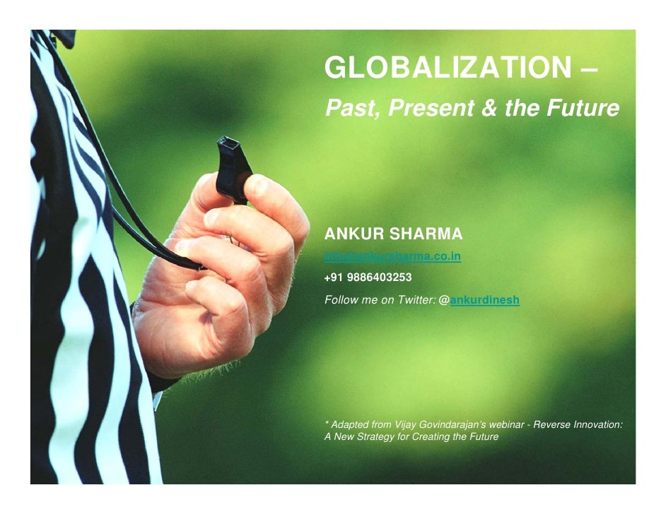 GLOBALIZATION – Past, Present & the Future     ANKUR SHARMA info@ankursharma.co.in +91 9886403253 Follow me on Twitter: @a...