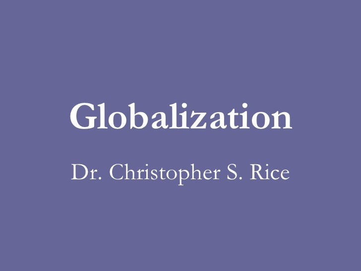 Globalization Dr. Christopher S. Rice