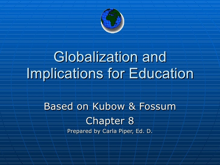 Globalization and Implications for Education Based on Kubow & Fossum Chapter 8 Prepared by Carla Piper, Ed. D.