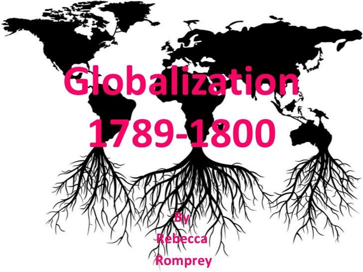 Globalization 1789-1800       By     Rebecca     Romprey