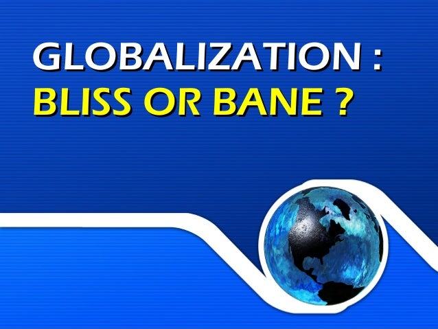 GLOBALIZATION: BLISS OR BANE?