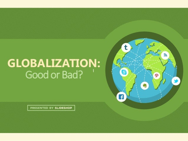 globalization good bad 1 In which john asks whether globalization is a net positive for humanity while the new global economy has created a lot of wealth, and lifted a lot of people.