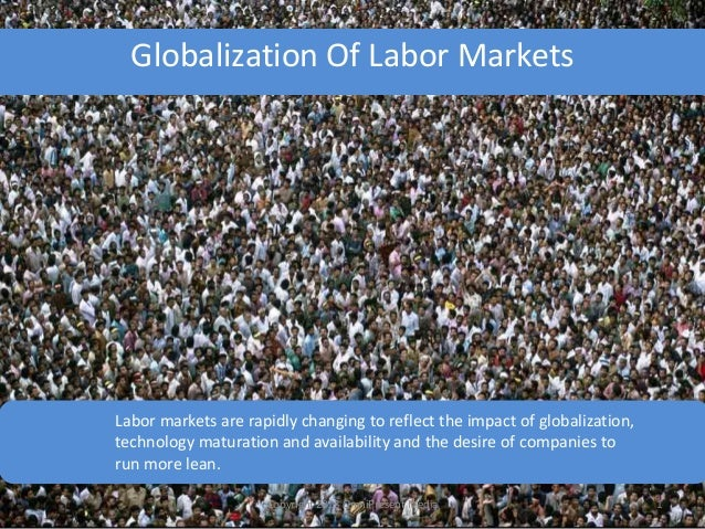 Globalization Of Labor Markets Labor markets are rapidly changing to reflect the impact of globalization, technology matur...