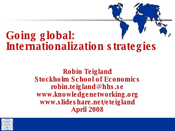 Going global:  Internationalization strategies Robin Teigland Stockholm School of Economics [email_address] www.knowledgen...