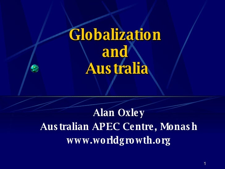 Globalization  and  Australia Alan Oxley Australian APEC Centre, Monash www.worldgrowth.org