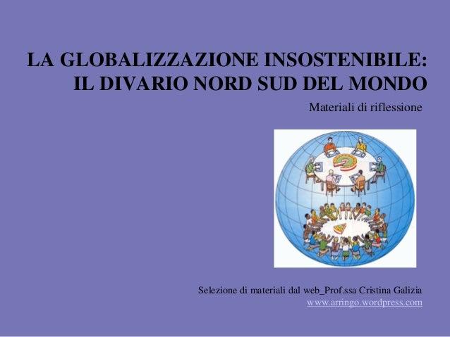 LA GLOBALIZZAZIONE INSOSTENIBILE: IL DIVARIO NORD SUD DEL MONDO Materiali di riflessione Selezione di materiali dal web_Pr...