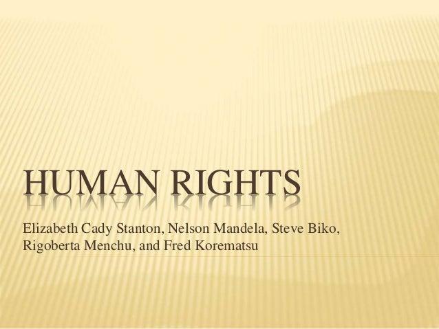 HUMAN RIGHTS Elizabeth Cady Stanton, Nelson Mandela, Steve Biko, Rigoberta Menchu, and Fred Korematsu