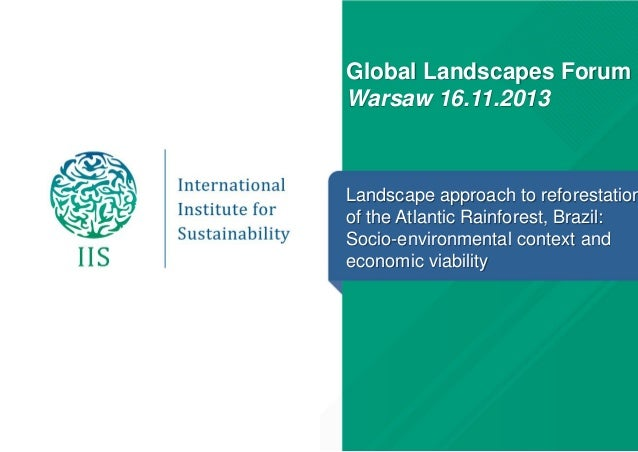 Global Landscapes Forum Warsaw 16.11.2013  Landscape approach to reforestation of the Atlantic Rainforest, Brazil: Socio-e...