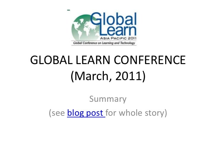 GLOBAL LEARN CONFERENCE(March, 2011)<br />Summary<br />(see blog post for whole story)<br />