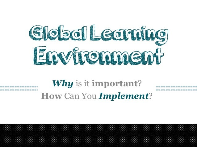 Global Learning  Environment Why is it important? How Can You Implement?