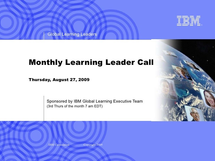 Monthly Learning Leader Call Thursday, August 27, 2009 Sponsored by IBM Global Learning Executive Team (3rd Thurs of the m...