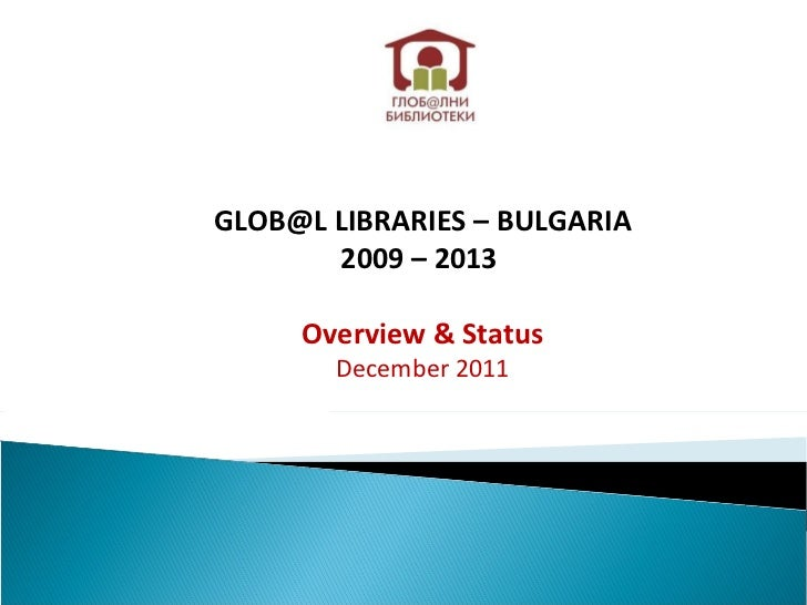 GLOB@L LIBRARIES – BULGARIA 2009 – 2013  Overview & Status December 2011