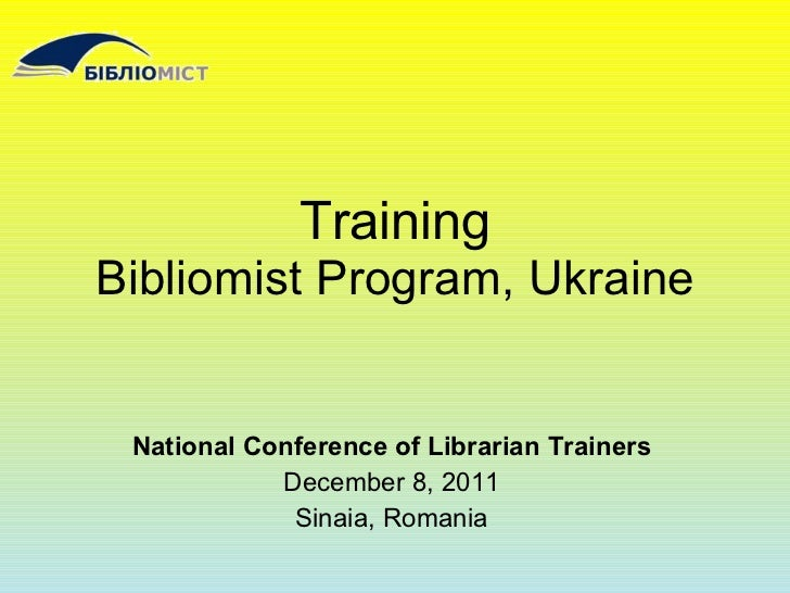 Training Bibliomist Program, Ukraine National Conference of Librarian Trainers December 8, 2011 Sinaia, Romania