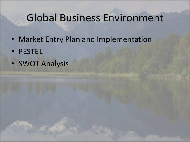 Global Business Environment • Market Entry Plan and Implementation • PESTEL • SWOT Analysis