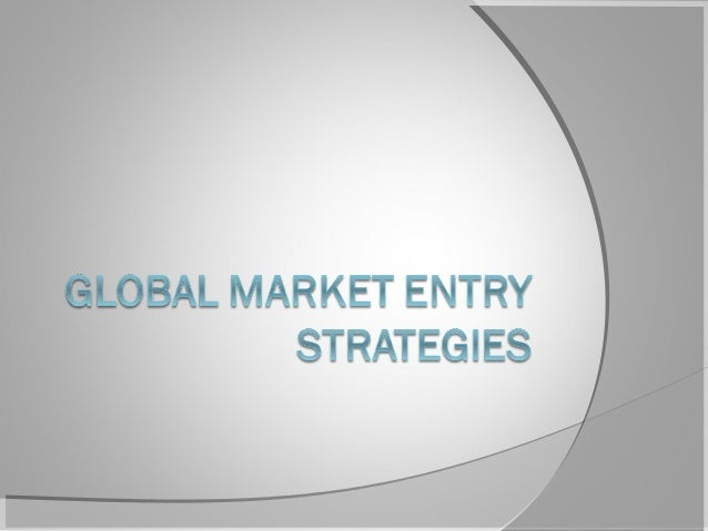 global market entry strategies marketing essay Foreign market entry  foreign market entry modes expansion into foreign markets can be achieved via the following mechanisms.