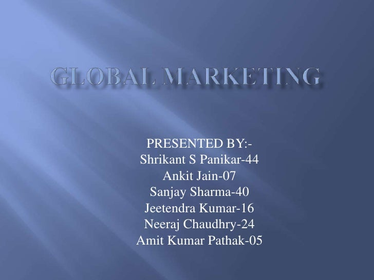 GLOBAL MARKETING<br />PRESENTED BY:-<br />Shrikant S Panikar-44<br />Ankit Jain-07<br />Sanjay Sharma-40<br />Jeetendra Ku...