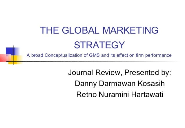 THE GLOBAL MARKETING STRATEGY A broad Conceptualization of GMS and its effect on firm performance Journal Review, Presente...
