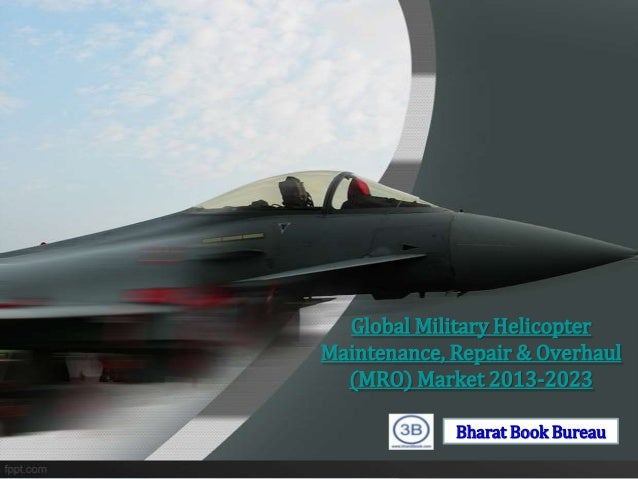 Global Military HelicopterMaintenance, Repair & Overhaul  (MRO) Market 2013-2023             Bharat Book Bureau