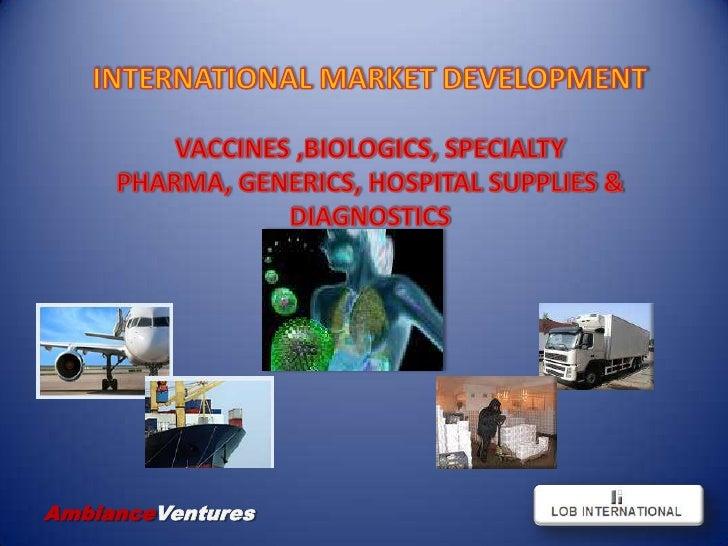 INTERNATIONAL MARKET DEVELOPMENT<br />VACCINES ,BIOLOGICS, SPECIALTY PHARMA, GENERICS, HOSPITAL SUPPLIES & DIAGNOSTICS<br ...