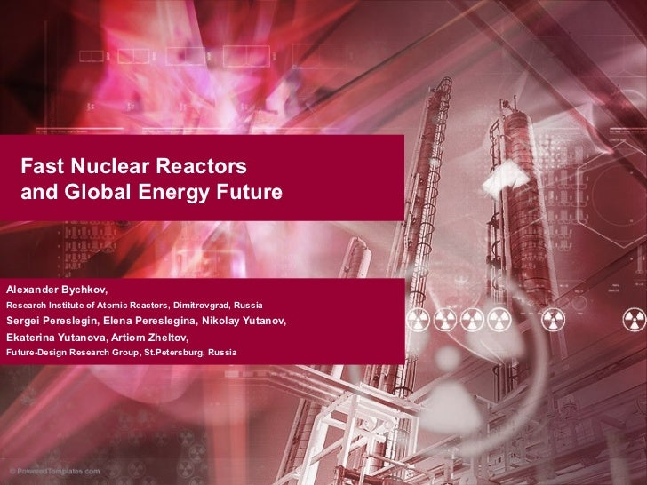 Fast Nuclear Reactors   and Global Energy FutureAlexander Bychkov,Research Institute of Atomic Reactors, Dimitrovgrad, Rus...