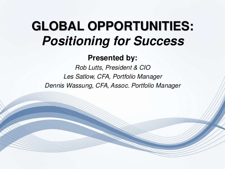 GLOBAL OPPORTUNITIES:Positioning for Success<br />Presented by:<br />Rob Lutts, President & CIO<br />Les Satlow, CFA, Port...