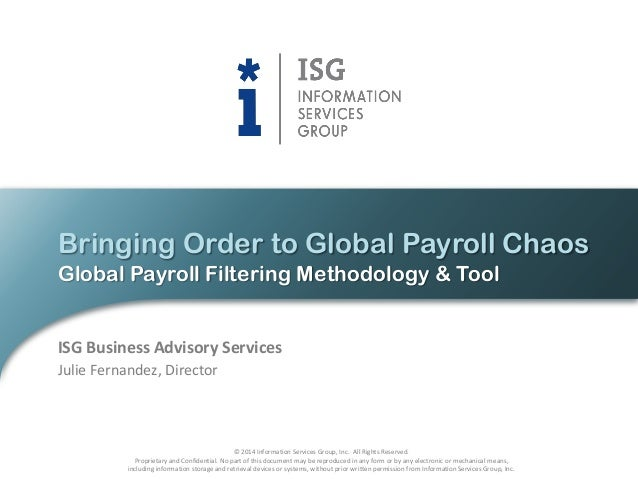 Bringing Order to Global Payroll Chaos Global Payroll Filtering Methodology & Tool  ISG Business Advisory Services Julie F...