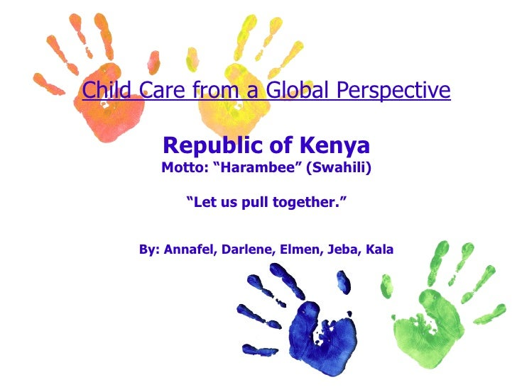 """Child Care from a Global Perspective Republic of Kenya Motto: """"Harambee"""" (Swahili) """"Let us pull together."""" By: Annafel, Da..."""