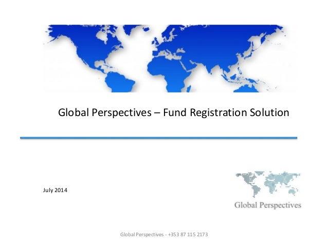 Global Perspectives – Fund Registration Solution July 2014 Global Perspectives - +353 87 115 2173