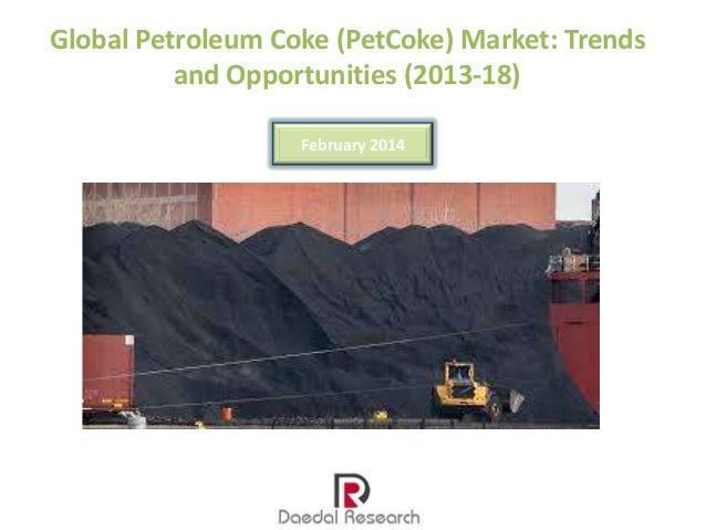 Global Petroleum Coke (PetCoke) Market: Trends and Opportunities (2013-18) February 2014