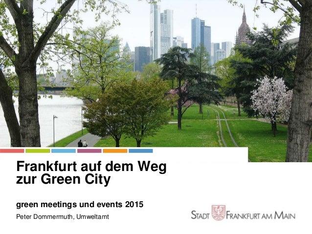 Stadt Frankfurt am Main Frankfurt auf dem Weg zur Green City green meetings und events 2015 Peter Dommermuth, Umweltamt Gr...