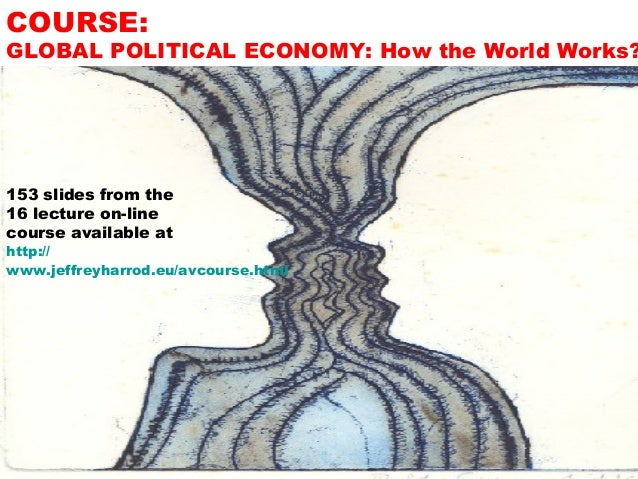 COURSE:  GLOBAL POLITICAL ECONOMY: How the World Works?  153 slides from the 16 lecture on-line course available at  http:...