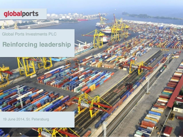 Global Ports Investments PLC Reinforcing leadership 19 June 2014, St. Petersburg