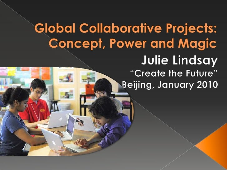 "Global Collaborative Projects: Concept, Power and Magic<br />Julie Lindsay<br />""Create the Future""<br />Beijing, January ..."