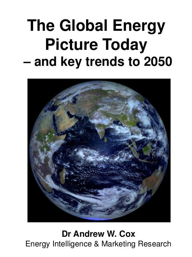 The Global Energy Picture Today – and key trends to 2050 Dr Andrew W. Cox Energy Intelligence & Marketing Research