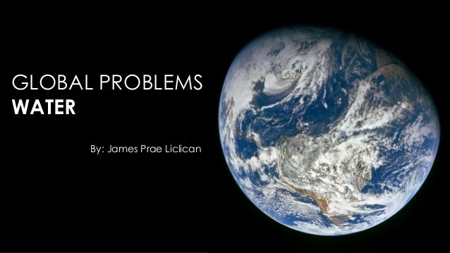 GLOBAL PROBLEMS WATER By: James Prae Liclican