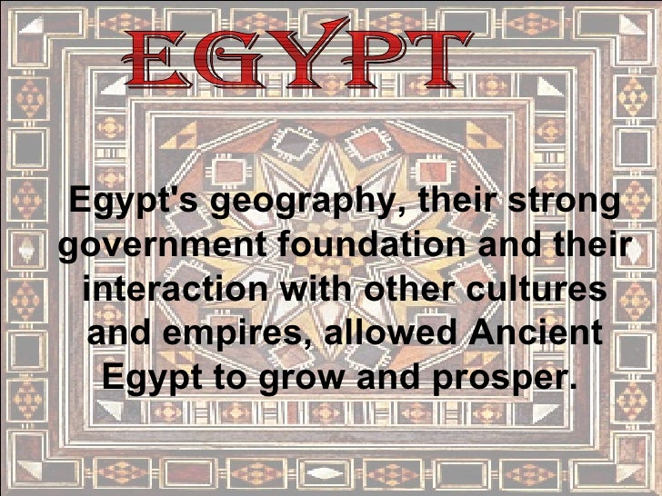 Egypt Egypt's geography, their strong government foundation and their interaction with other cultures and empires, allowed...