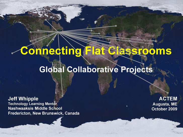 Connecting Flat Classrooms Global Collaborative Projects Jeff Whipple Technology Learning Mentor Nashwaaksis Middle School...