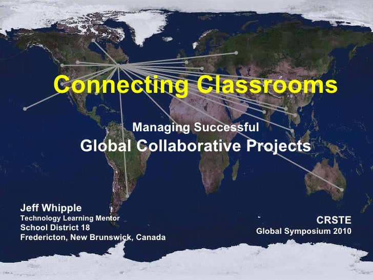 Managing Successful Global Collaborative Projects Connecting Classrooms Jeff Whipple Technology Learning Mentor School Dis...