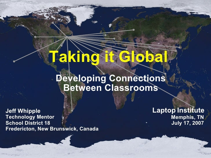 Taking it Global  Developing Connections Between Classrooms Jeff Whipple Technology Mentor School District 18 Fredericton,...