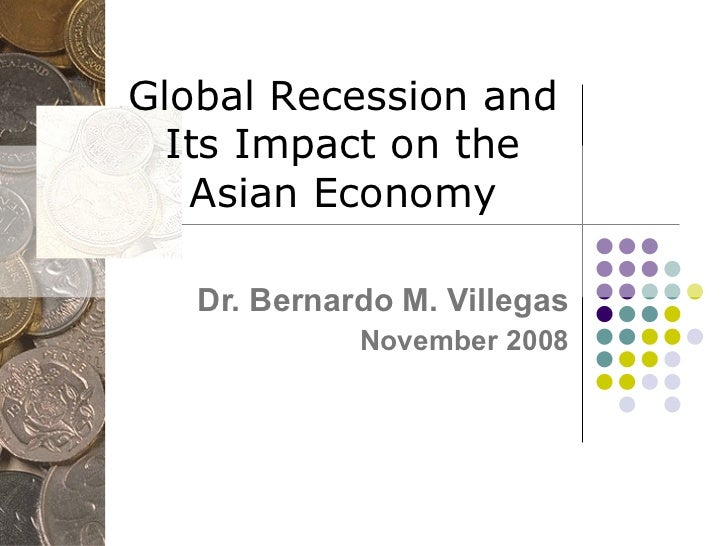 Global Recession and Its Impact on the Asian Economy Dr. Bernardo M. Villegas November 2008