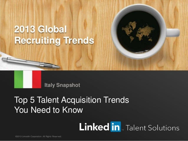 LinkedIn 2013 Global Recruiting Trends 1 Top 5 Talent Acquisition Trends You Need to Know Italy Snapshot ©2013 LinkedIn Co...