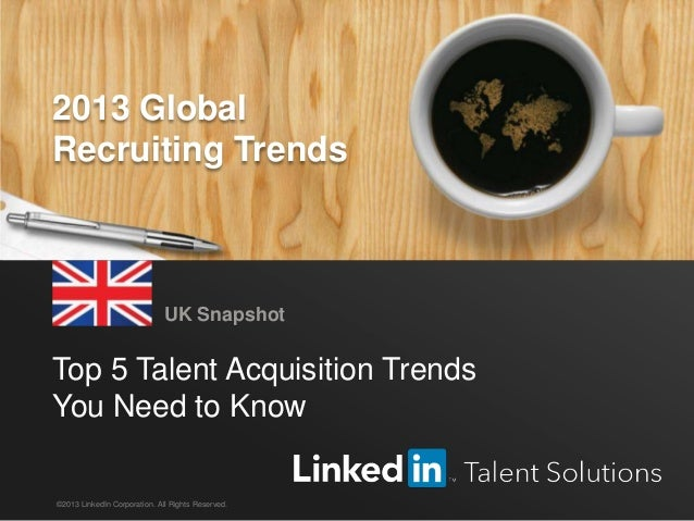 LinkedIn 2013 Global Recruiting Trends 1 Top 5 Talent Acquisition Trends You Need to Know UK Snapshot ©2013 LinkedIn Corpo...