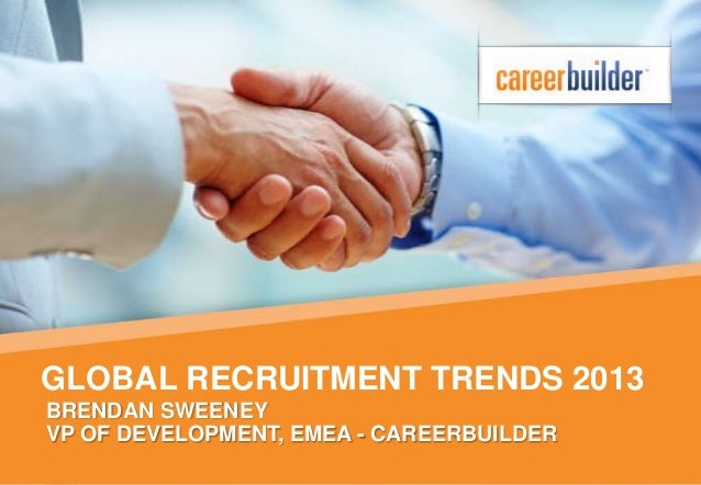 GLOBAL RECRUITMENT TRENDS 2013BRENDAN SWEENEYVP OF DEVELOPMENT, EMEA - CAREERBUILDER