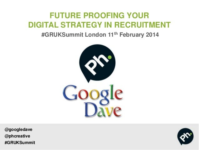 FUTURE PROOFING YOUR DIGITAL STRATEGY IN RECRUITMENT #GRUKSummit London 11th February 2014  @googledave  @phcreative #GRUK...